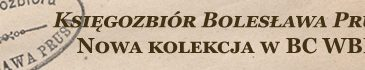 Księgozbiór Bolesława Prusa - nowa kolekcja w BC WBP