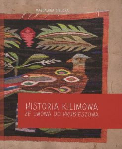 """Magdalena Sielicka, """"Historia Kilimowa ze Lwowa do Hrubieszowa"""", wyd.: Powiatowa Biblioteka Publiczna im. prof. Wiktora Zina w Hrubieszowie, 2017."""