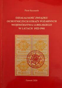 Piotr Szczurek, Działalność Związku Ochotniczych Straży Pożarnych województwa lubelskiego w latach 1922–1944, Zamość 2020.