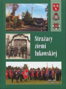 """Strażacy ziemi łukowskiej, red. Stanisław Bukowiec, wyd. Agencja Wydawnicza """"Palindrom"""" s.c., Bochnia 2018."""