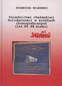 Eugeniusz Wilkowski, Dziedzictwo chełmskiej Solidarności w źródłach ikonograficznych (lat 80. XX wieku), wyd. NSZZ Solidarność – Zarząd Regionu Mazowsze i Rada Oddziału Chełm, Chełm 2020.