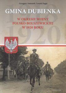 Grzegorz Antoszek, Leszek Zugaj, Gmina Dubienka w okresie wojny polsko-bolszewickiej w 1920 roku, wyd. Urząd Gminy w Dubience, Dubienka 2020.