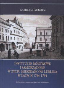 Kamil Jakimowicz, Instytucje państwowe i samorządowe w życiu mieszkańców Lublina w latach 1764–1794, Wydawnictwo UMCS, Lublin 2020.