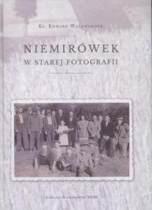 Ks. Edward Walewander, Niemirówek w starej fotografii, wyd. Wydawnictwo Liber Duo, Lublin-Niemirówek 2020