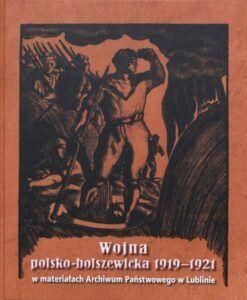 Wojna polsko-bolszewicka 1919–1921 w materiałach Archiwum Państwowego w Lublinie, oprac. Bartosz Staręgowski, wyd. Archiwum Państwowe w Lublinie, Lublin 2020.