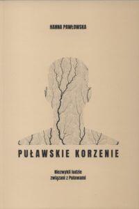 """Hanna Pawłowska, Puławskie korzenie. Niezwykli ludzie związani z Puławami, wyd. Stowarzyszenie """"Przeszłość – Przyszłości"""", Puławy 2020."""